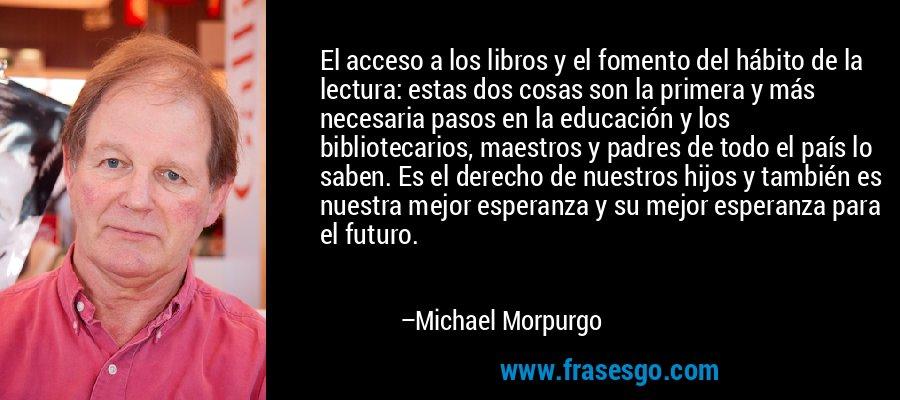 El acceso a los libros y el fomento del hábito de la lectura: estas dos cosas son la primera y más necesaria pasos en la educación y los bibliotecarios, maestros y padres de todo el país lo saben. Es el derecho de nuestros hijos y también es nuestra mejor esperanza y su mejor esperanza para el futuro. – Michael Morpurgo