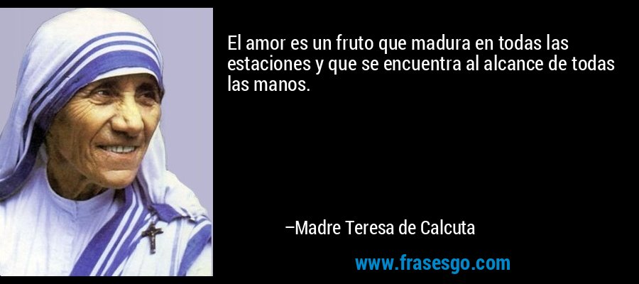 El amor es un fruto que madura en todas las estaciones y que se encuentra al alcance de todas las manos. – Madre Teresa de Calcuta