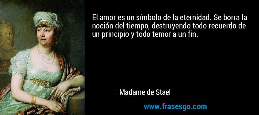 El amor es un símbolo de la eternidad. Se borra la noción del tiempo, destruyendo todo recuerdo de un principio y todo temor a un fin. – Madame de Stael