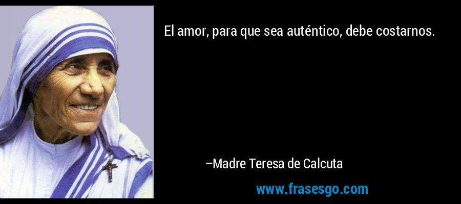 El amor, para que sea auténtico, debe costarnos. – Madre Teresa de Calcuta