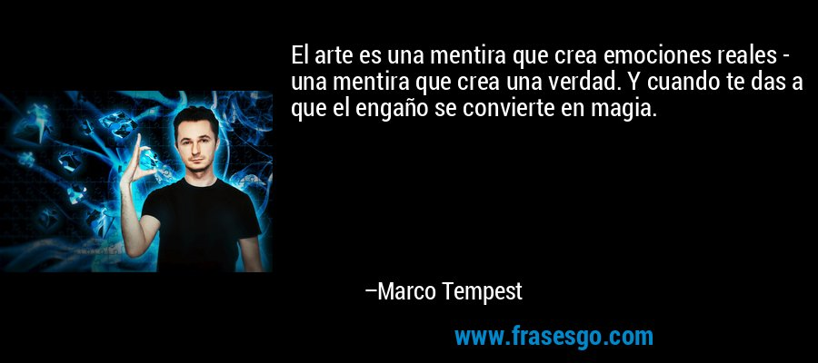 El arte es una mentira que crea emociones reales - una mentira que crea una verdad. Y cuando te das a que el engaño se convierte en magia. – Marco Tempest
