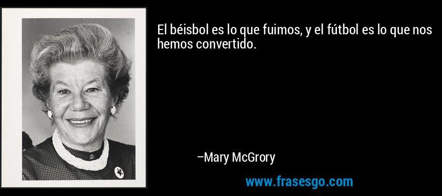 El béisbol es lo que fuimos, y el fútbol es lo que nos hemos convertido. – Mary McGrory