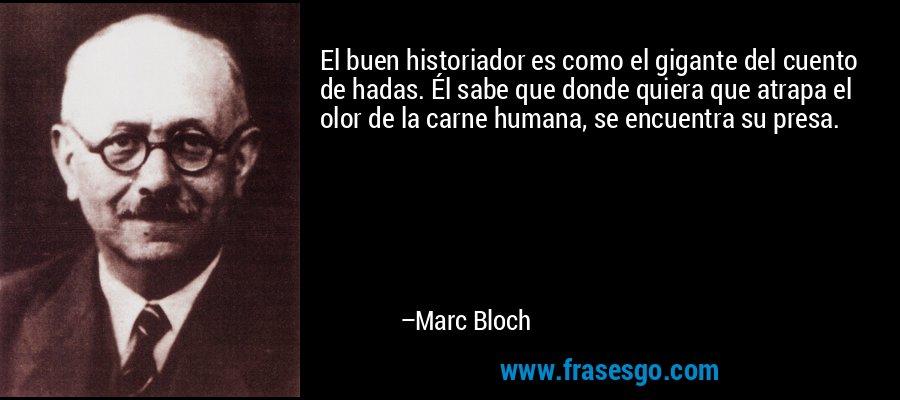 El buen historiador es como el gigante del cuento de hadas. Él sabe que donde quiera que atrapa el olor de la carne humana, se encuentra su presa. – Marc Bloch