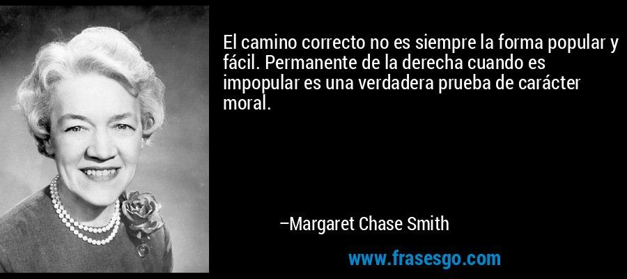 El camino correcto no es siempre la forma popular y fácil. Permanente de la derecha cuando es impopular es una verdadera prueba de carácter moral. – Margaret Chase Smith