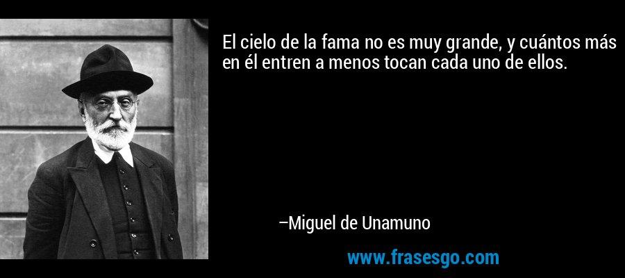 El cielo de la fama no es muy grande, y cuántos más en él entren a menos tocan cada uno de ellos. – Miguel de Unamuno