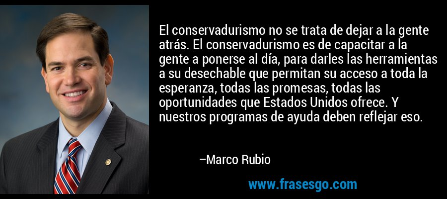El conservadurismo no se trata de dejar a la gente atrás. El conservadurismo es de capacitar a la gente a ponerse al día, para darles las herramientas a su desechable que permitan su acceso a toda la esperanza, todas las promesas, todas las oportunidades que Estados Unidos ofrece. Y nuestros programas de ayuda deben reflejar eso. – Marco Rubio