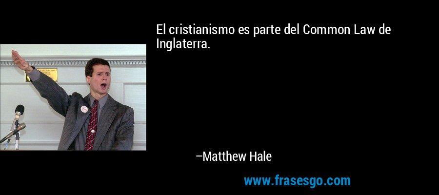 El cristianismo es parte del Common Law de Inglaterra. – Matthew Hale