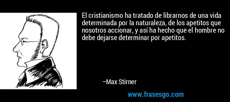 El cristianismo ha tratado de librarnos de una vida determinada por la naturaleza, de los apetitos que nosotros accionar, y así ha hecho que el hombre no debe dejarse determinar por apetitos. – Max Stirner