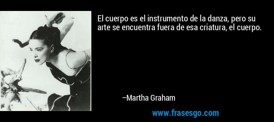 El cuerpo es el instrumento de la danza, pero su arte se encuentra fuera de esa criatura, el cuerpo. – Martha Graham