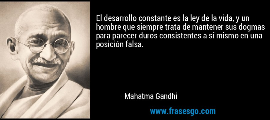 El desarrollo constante es la ley de la vida, y un hombre que siempre trata de mantener sus dogmas para parecer duros consistentes a sí mismo en una posición falsa. – Mahatma Gandhi