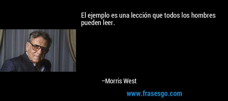 El ejemplo es una lección que todos los hombres pueden leer. – Morris West