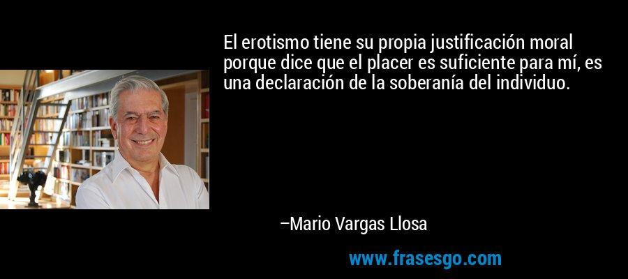 El erotismo tiene su propia justificación moral porque dice que el placer es suficiente para mí, es una declaración de la soberanía del individuo. – Mario Vargas Llosa