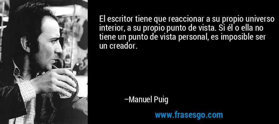 El escritor tiene que reaccionar a su propio universo interior, a su propio punto de vista. Si él o ella no tiene un punto de vista personal, es imposible ser un creador. – Manuel Puig