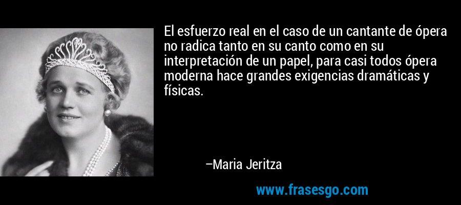 El esfuerzo real en el caso de un cantante de ópera no radica tanto en su canto como en su interpretación de un papel, para casi todos ópera moderna hace grandes exigencias dramáticas y físicas. – Maria Jeritza