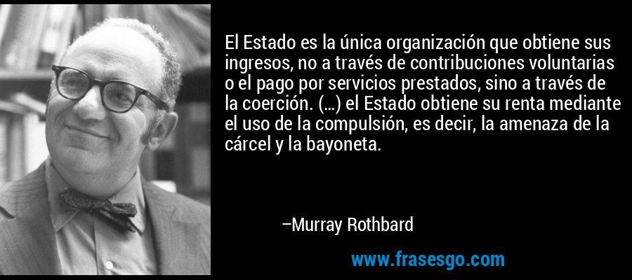 El Estado es la única organización que obtiene sus ingresos, no a través de contribuciones voluntarias o el pago por servicios prestados, sino a través de la coerción. (…) el Estado obtiene su renta mediante el uso de la compulsión, es decir, la amenaza de la cárcel y la bayoneta. – Murray Rothbard