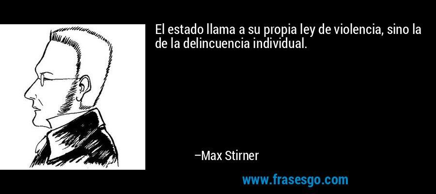 El estado llama a su propia ley de violencia, sino la de la delincuencia individual. – Max Stirner