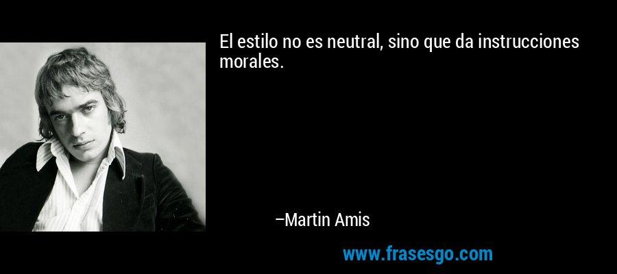 El estilo no es neutral, sino que da instrucciones morales. – Martin Amis