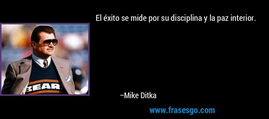 El éxito se mide por su disciplina y la paz interior. – Mike Ditka