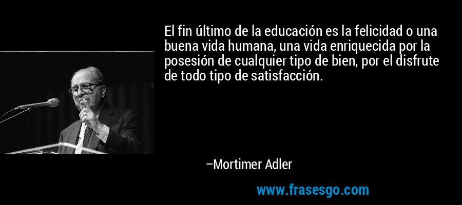 El fin último de la educación es la felicidad o una buena vida humana, una vida enriquecida por la posesión de cualquier tipo de bien, por el disfrute de todo tipo de satisfacción. – Mortimer Adler