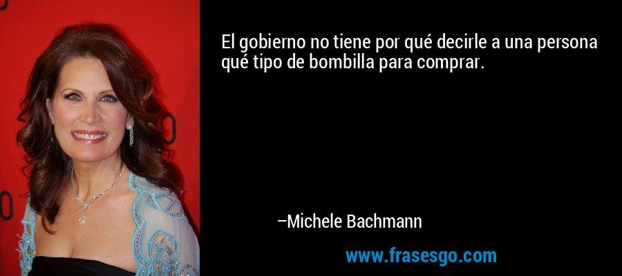 El gobierno no tiene por qué decirle a una persona qué tipo de bombilla para comprar. – Michele Bachmann