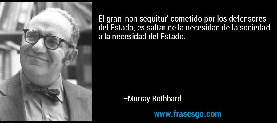 El gran 'non sequitur' cometido por los defensores del Estado, es saltar de la necesidad de la sociedad a la necesidad del Estado. – Murray Rothbard