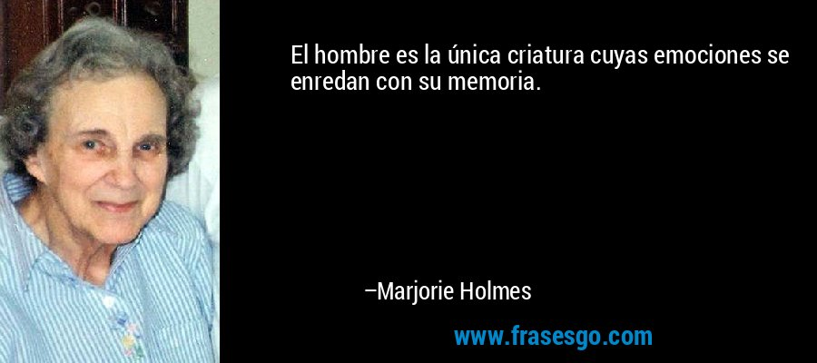 El hombre es la única criatura cuyas emociones se enredan con su memoria. – Marjorie Holmes