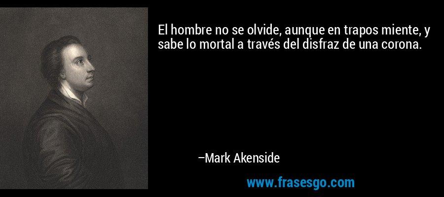 El hombre no se olvide, aunque en trapos miente, y sabe lo mortal a través del disfraz de una corona. – Mark Akenside