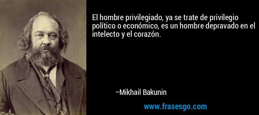El hombre privilegiado, ya se trate de privilegio político o económico, es un hombre depravado en el intelecto y el corazón. – Mikhail Bakunin
