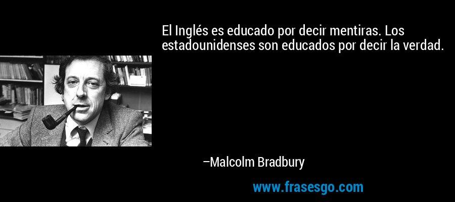 El Inglés es educado por decir mentiras. Los estadounidenses son educados por decir la verdad. – Malcolm Bradbury