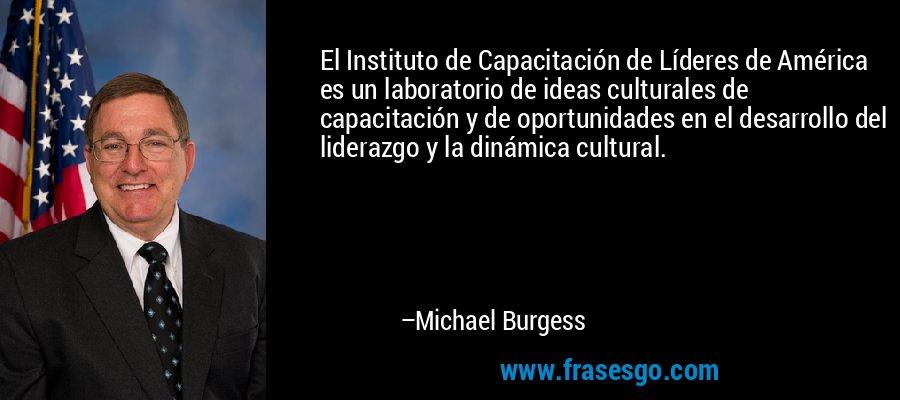 El Instituto de Capacitación de Líderes de América es un laboratorio de ideas culturales de capacitación y de oportunidades en el desarrollo del liderazgo y la dinámica cultural. – Michael Burgess