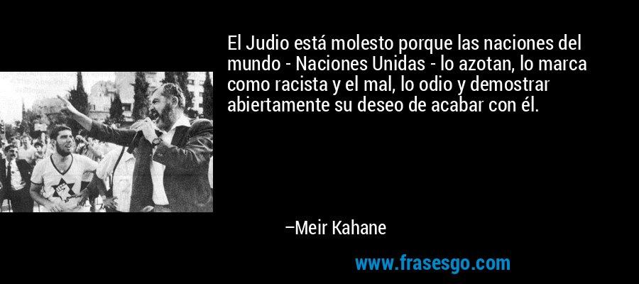 El Judio está molesto porque las naciones del mundo - Naciones Unidas - lo azotan, lo marca como racista y el mal, lo odio y demostrar abiertamente su deseo de acabar con él. – Meir Kahane