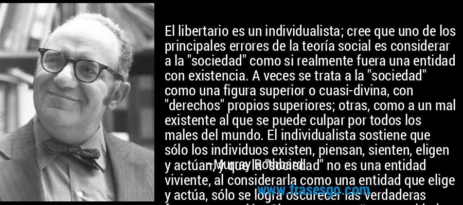 El libertario es un individualista; cree que uno de los principales errores de la teoría social es considerar a la