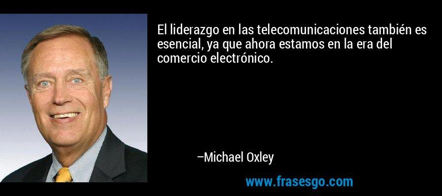 El liderazgo en las telecomunicaciones también es esencial, ya que ahora estamos en la era del comercio electrónico. – Michael Oxley