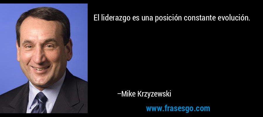 El liderazgo es una posición constante evolución. – Mike Krzyzewski