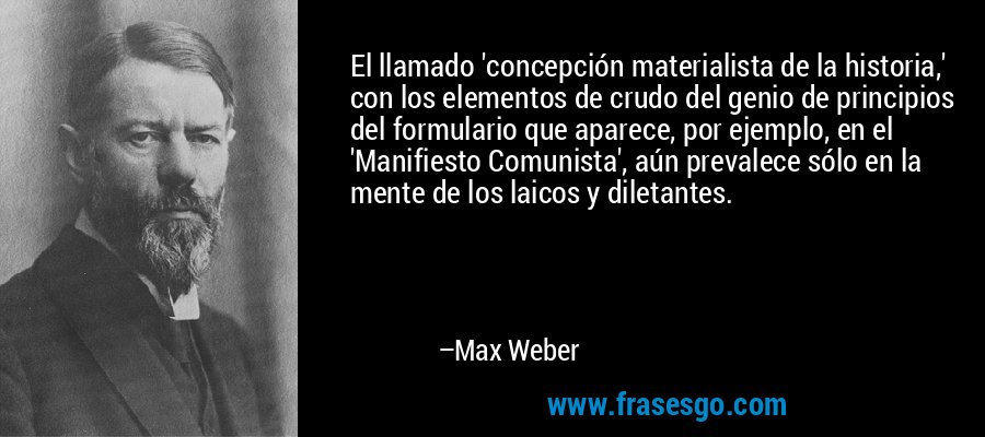 El llamado 'concepción materialista de la historia,' con los elementos de crudo del genio de principios del formulario que aparece, por ejemplo, en el 'Manifiesto Comunista', aún prevalece sólo en la mente de los laicos y diletantes. – Max Weber