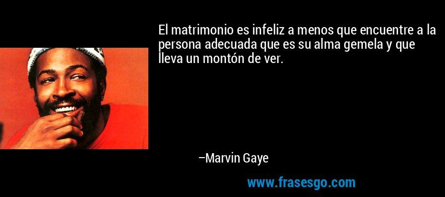 El matrimonio es infeliz a menos que encuentre a la persona adecuada que es su alma gemela y que lleva un montón de ver. – Marvin Gaye