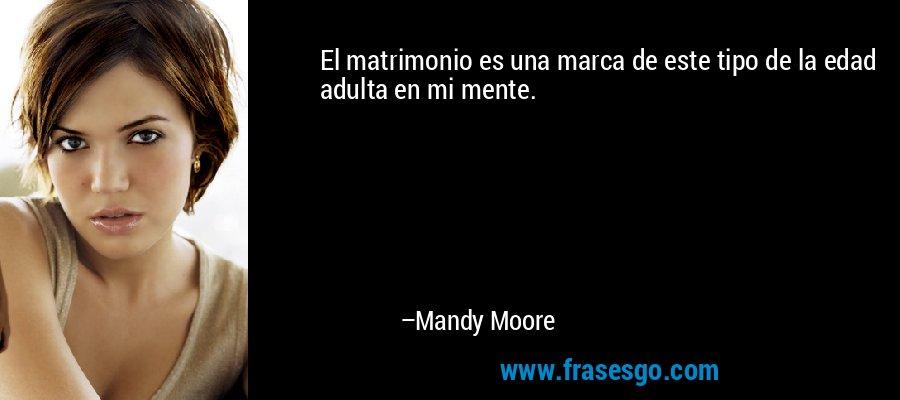 El matrimonio es una marca de este tipo de la edad adulta en mi mente. – Mandy Moore