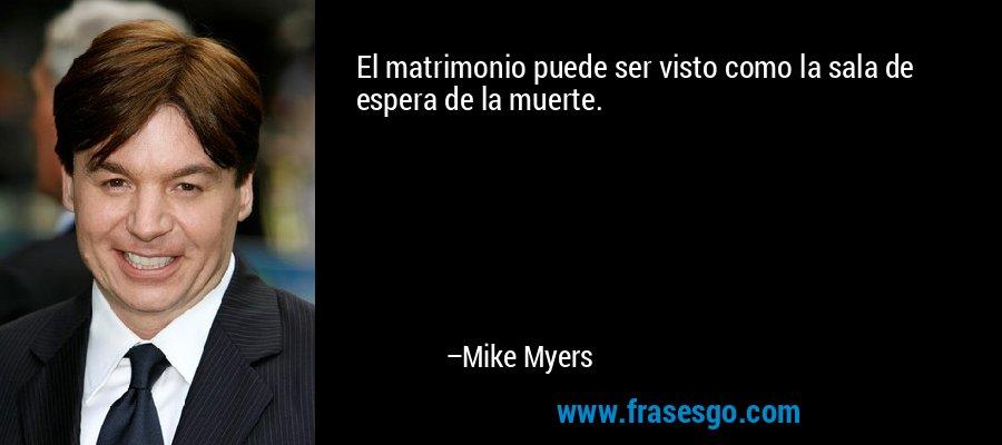 El matrimonio puede ser visto como la sala de espera de la muerte. – Mike Myers