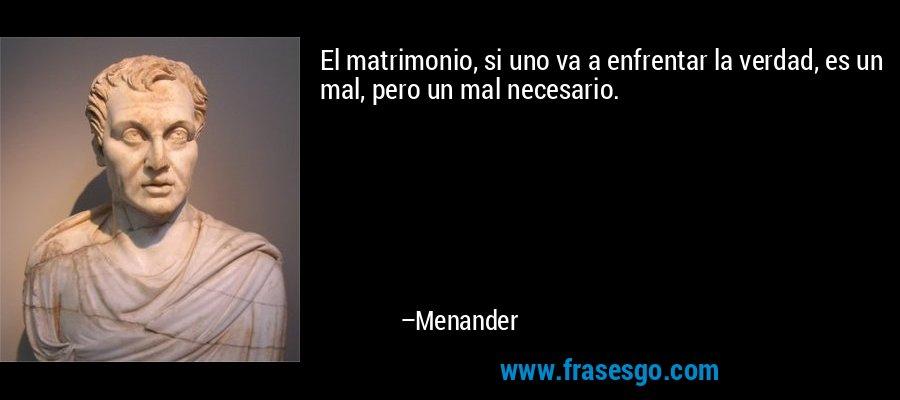 El matrimonio, si uno va a enfrentar la verdad, es un mal, pero un mal necesario. – Menander