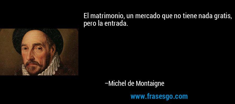 El matrimonio, un mercado que no tiene nada gratis, pero la entrada. – Michel de Montaigne