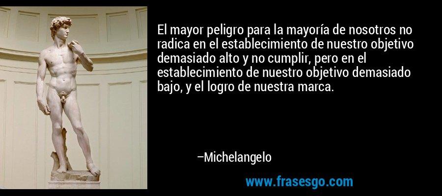 El mayor peligro para la mayoría de nosotros no radica en el establecimiento de nuestro objetivo demasiado alto y no cumplir, pero en el establecimiento de nuestro objetivo demasiado bajo, y el logro de nuestra marca. – Michelangelo