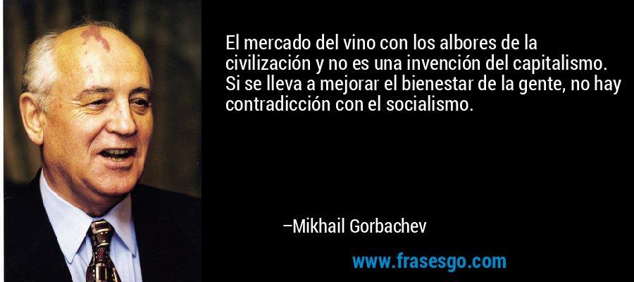 El mercado del vino con los albores de la civilización y no es una invención del capitalismo. Si se lleva a mejorar el bienestar de la gente, no hay contradicción con el socialismo. – Mikhail Gorbachev