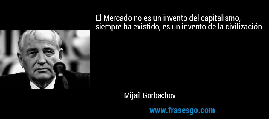 El Mercado no es un invento del capitalismo, siempre ha existido, es un invento de la civilización. – Mijaíl Gorbachov
