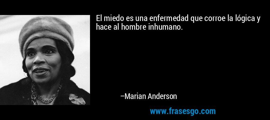 El miedo es una enfermedad que corroe la lógica y hace al hombre inhumano. – Marian Anderson