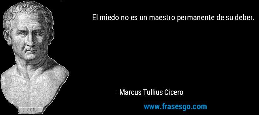 El miedo no es un maestro permanente de su deber. – Marcus Tullius Cicero