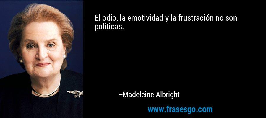 El odio, la emotividad y la frustración no son políticas. – Madeleine Albright