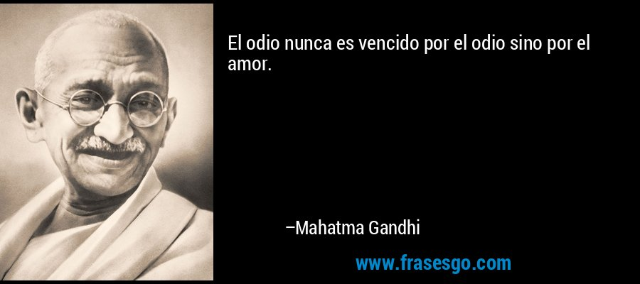 El odio nunca es vencido por el odio sino por el amor. – Mahatma Gandhi