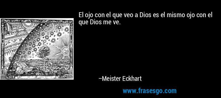 El ojo con el que veo a Dios es el mismo ojo con el que Dios me ve. – Meister Eckhart