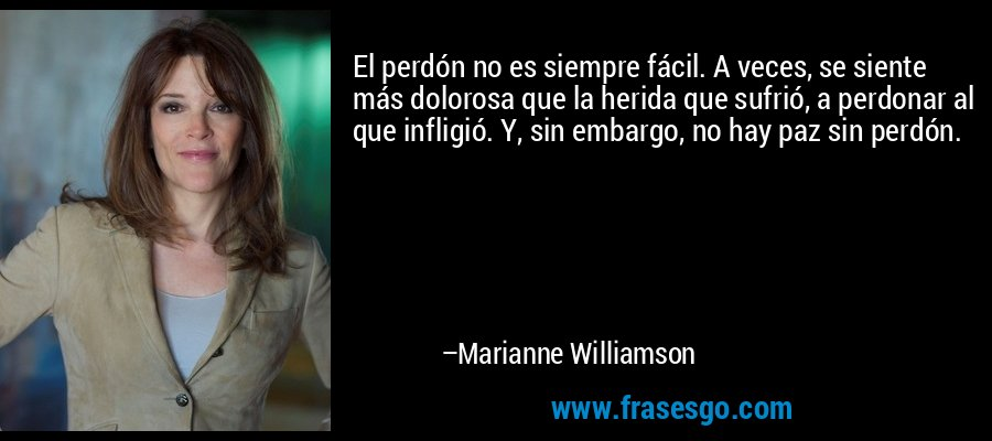 El perdón no es siempre fácil. A veces, se siente más dolorosa que la herida que sufrió, a perdonar al que infligió. Y, sin embargo, no hay paz sin perdón. – Marianne Williamson