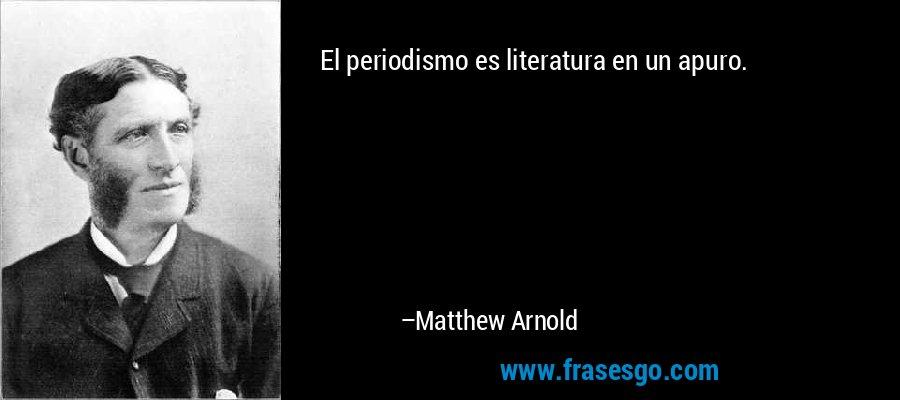 El periodismo es literatura en un apuro. – Matthew Arnold